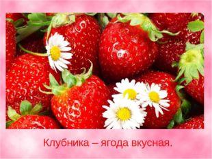 Клубника – ягода вкусная.