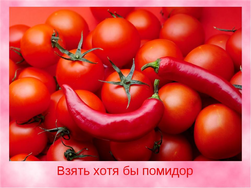 Взять хотя бы помидор