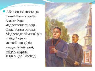 Абай он екі жасында Семей қаласындағы Ахмет Риза медресесіне түседі. Онда 3