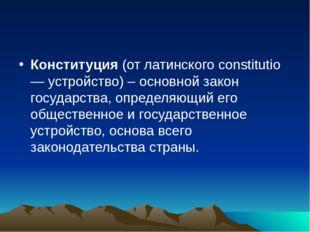 Конституция (от латинского constitutio — устройство) – основной закон государ