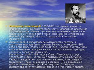 Император Александр II (1855-1881*) по праву считается реформатором, он был