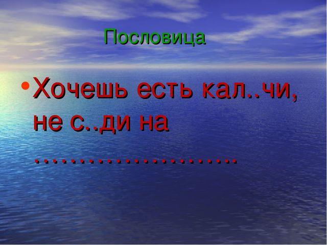 Пословица Хочешь есть кал..чи, не с..ди на …………………..