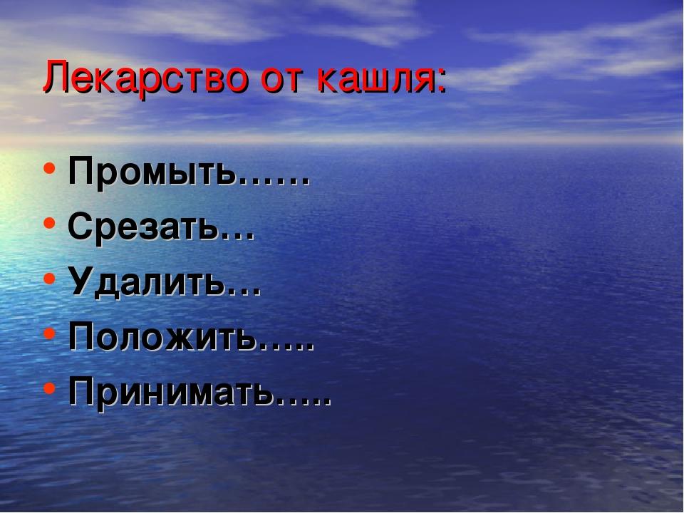 Лекарство от кашля: Промыть…… Срезать… Удалить… Положить….. Принимать…..