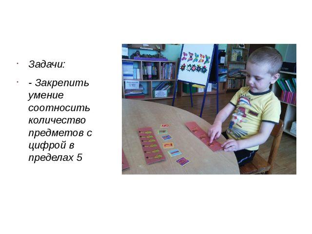 Задачи: - Закрепить умение соотносить количество предметов с цифрой в предел...