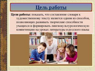 Цели работы: показать, что составление словаря к художественному тексту являе