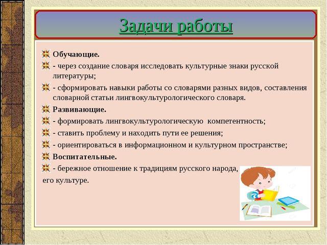 Задачи работы Обучающие. - через создание словаря исследовать культурные знак...