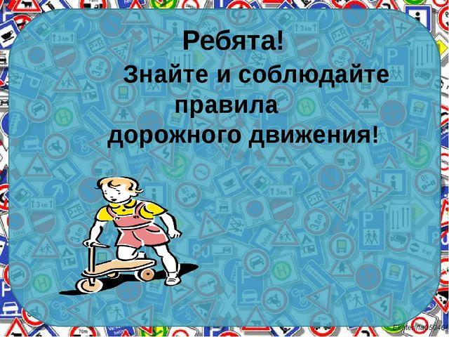 Ребята! Знайте и соблюдайте правила дорожного движения! Ekaterina050466