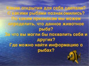 Какие открытия для себя сделали? С какими рыбами познакомились? По каким приз