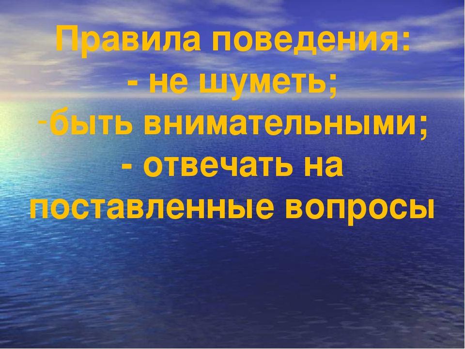 Правила поведения: - не шуметь; быть внимательными; - отвечать на поставленны...