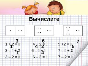 Вычислите 1 + 2 =  4 + 2 = 5 +2 =  3 =  + 2 6 =  + 7 =  + 2 3