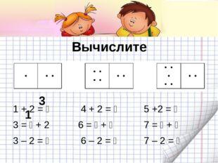 Вычислите 1 + 2 =  4 + 2 = 5 +2 =  3 =  + 2 6 =  + 7 =  +  3