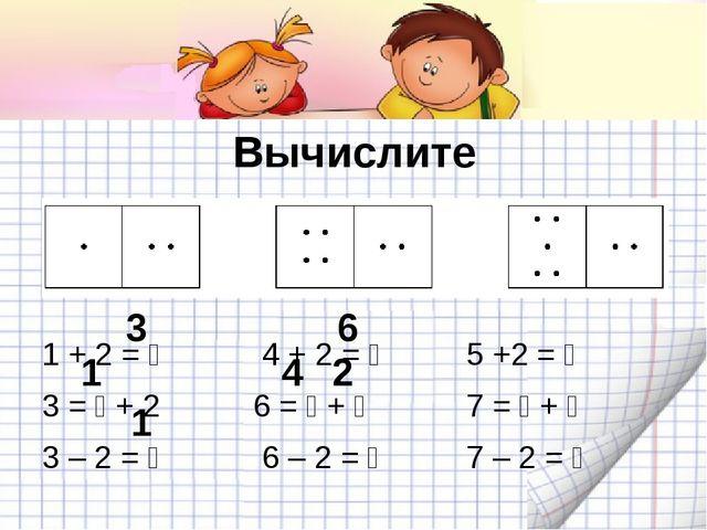 Вычислите 1 + 2 =  4 + 2 = 5 +2 =  3 =  + 2 6 =  + 7 =  +  3...