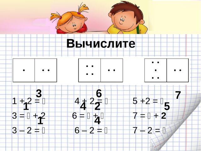 Вычислите 1 + 2 =  4 + 2 = 5 +2 =  3 =  + 2 6 =  + 7 =  + 2 3...