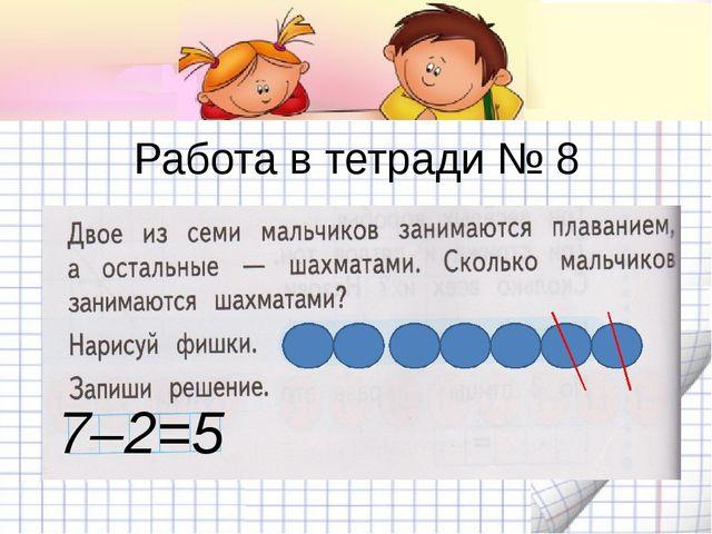 Работа в тетради № 8 7–2=5