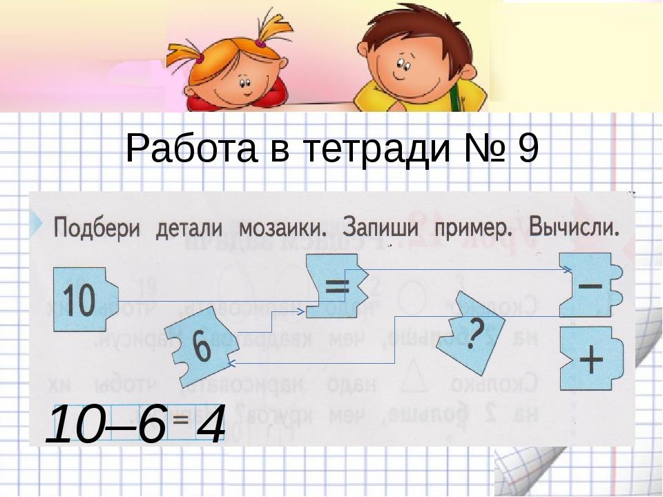 Работа в тетради № 9 10–6 4