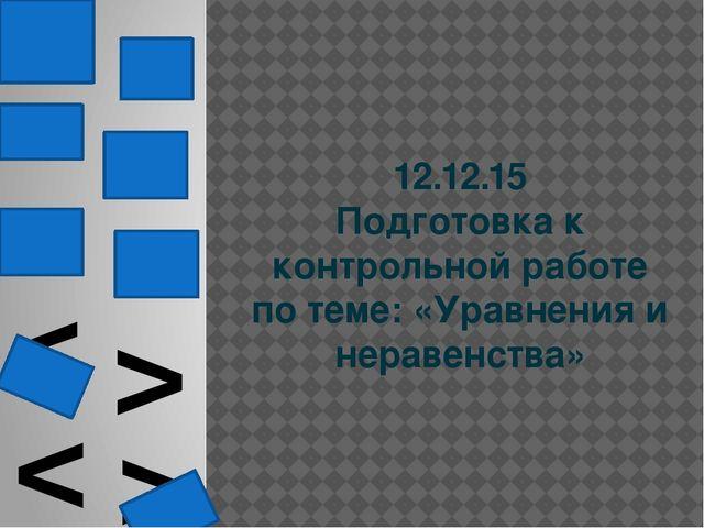 12.12.15 Подготовка к контрольной работе по теме: «Уравнения и неравенства» <...