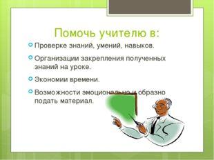 Помочь учителю в: Проверке знаний, умений, навыков. Организации закрепления п