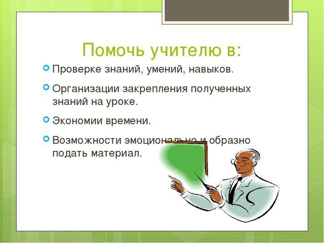 Помочь учителю в: Проверке знаний, умений, навыков. Организации закрепления п...