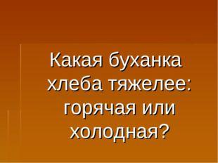 Какая буханка хлеба тяжелее: горячая или холодная?