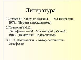Литература 1.Дунаев М.К югу от Москвы.—М.: Искусство, 1978. (Дороги к пре