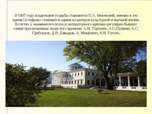 В 1807 году владельцем усадьбы становится П.А. Вяземский, именно в это время