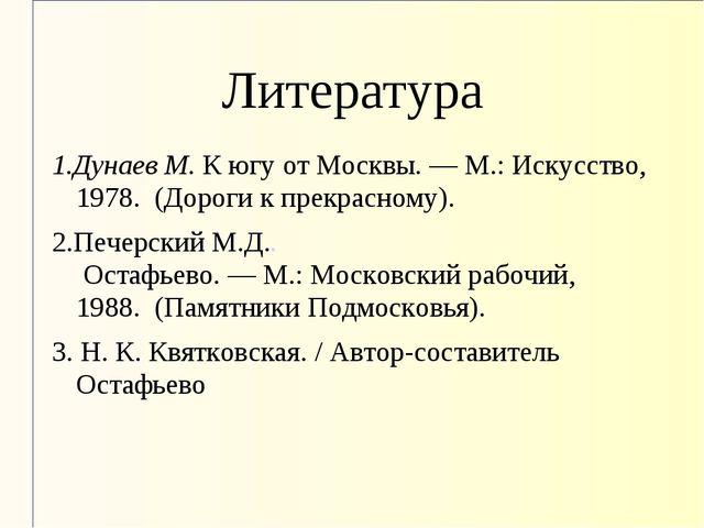 Литература 1.Дунаев М.К югу от Москвы.—М.: Искусство, 1978. (Дороги к пре...