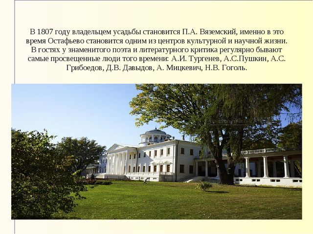 В 1807 году владельцем усадьбы становится П.А. Вяземский, именно в это время...