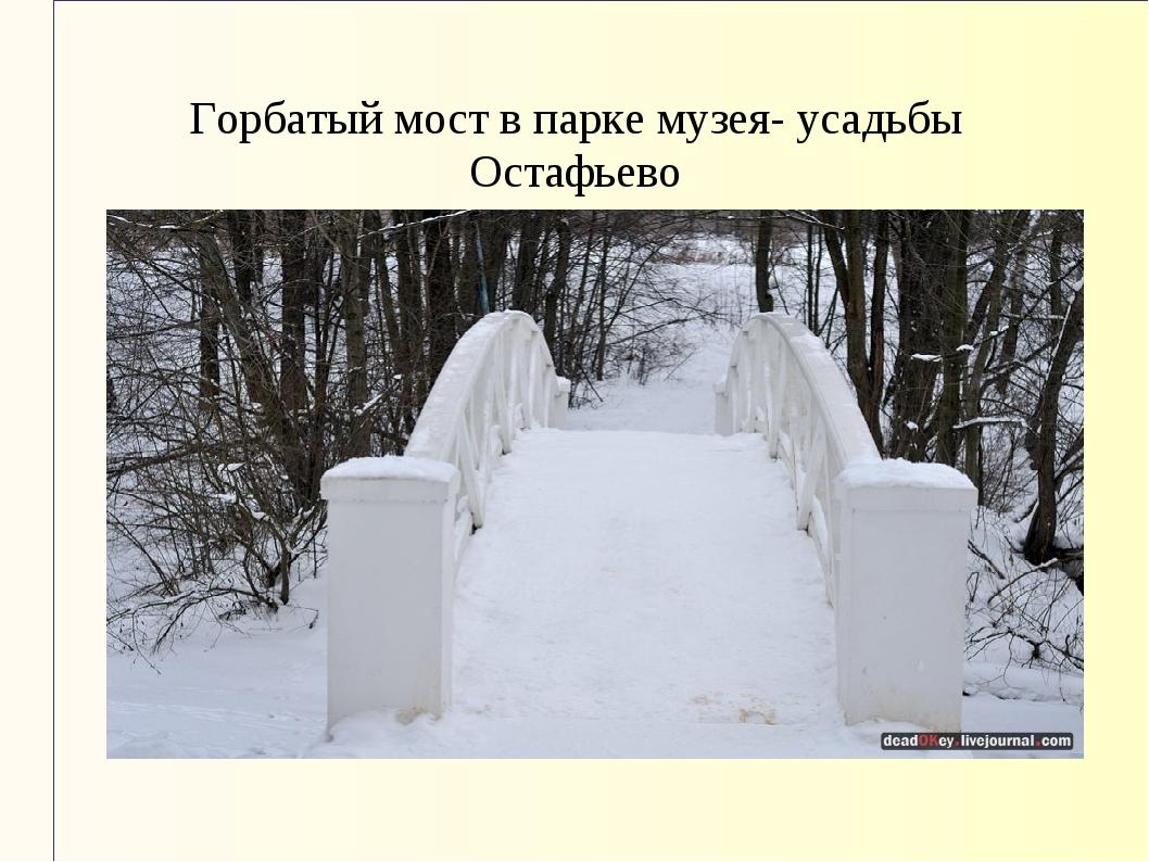 Горбатый мост в парке музея- усадьбы Остафьево