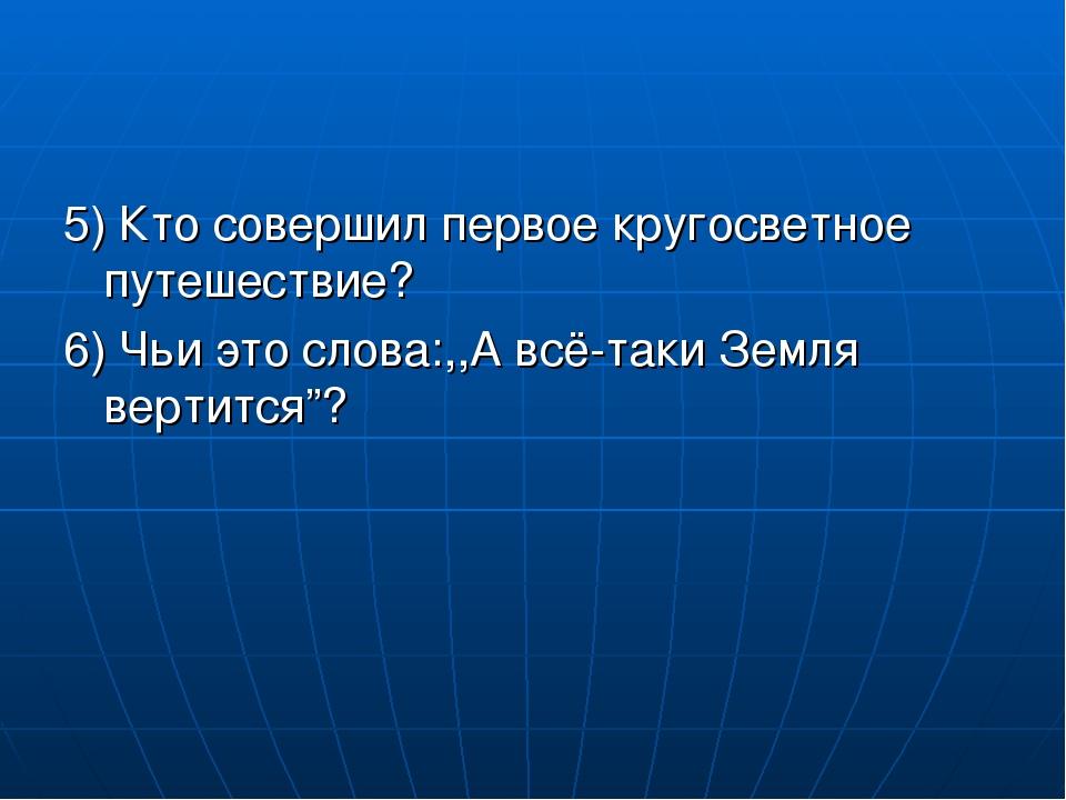 5) Кто совершил первое кругосветное путешествие? 6) Чьи это слова:,,А всё-так...