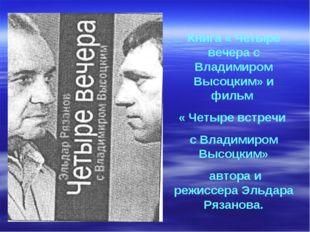 Книга « Четыре вечера с Владимиром Высоцким» и фильм « Четыре встречи с Влади