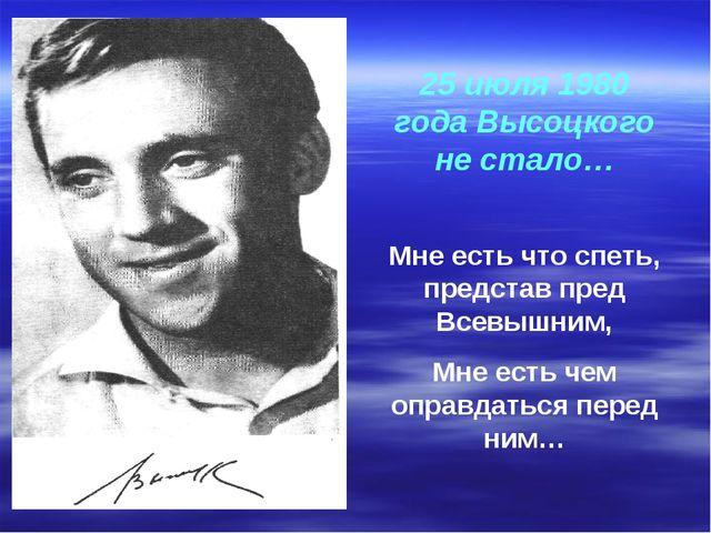 25 июля 1980 года Высоцкого не стало… Мне есть что спеть, представ пред Всевы...