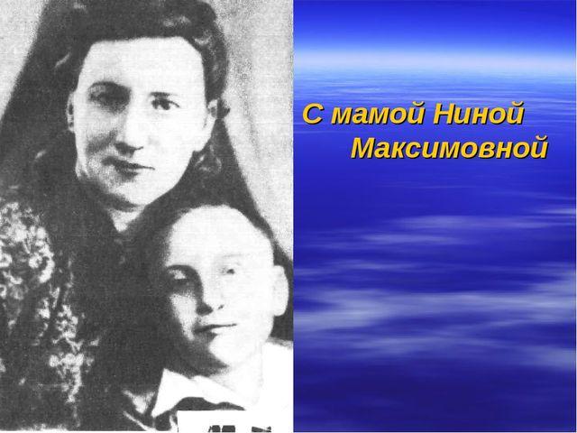 С мамой Ниной Максимовной
