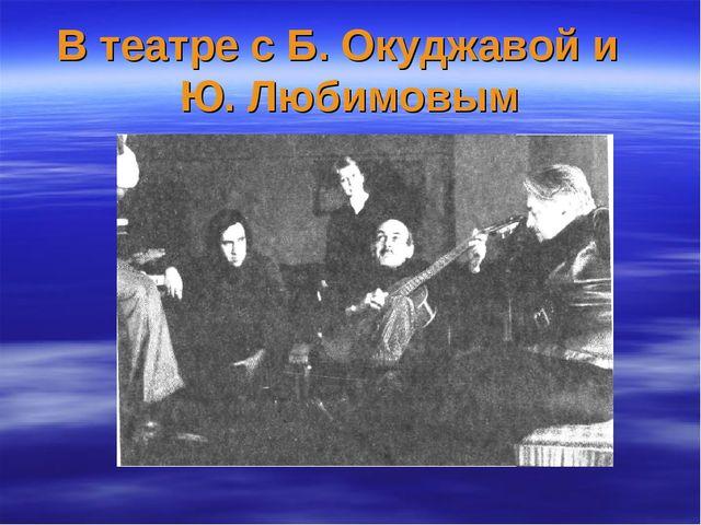В театре с Б. Окуджавой и Ю. Любимовым