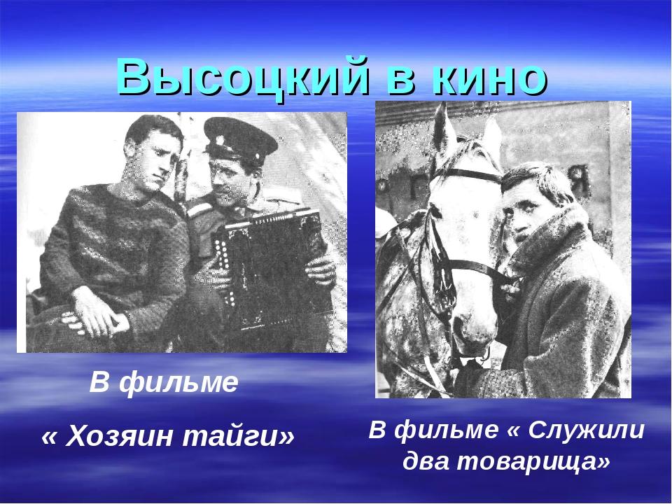 Высоцкий в кино В фильме « Хозяин тайги» В фильме « Служили два товарища»