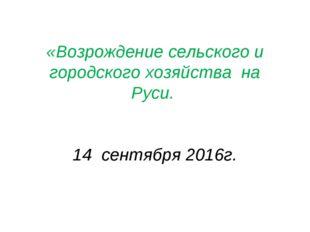 «Возрождение сельского и городского хозяйства на Руси. 14 сентября 2016г.