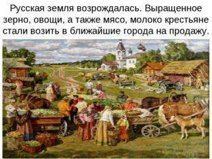 Русская земля возрождалась. Выращенное зерно, овощи, а также мясо, молоко кре