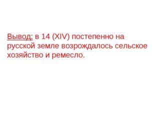 Вывод: в 14 (XIV) постепенно на русской земле возрождалось сельское хозяйств