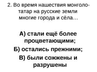 2. Во время нашествия монголо-татар на русские земли многие города и сёла… А)