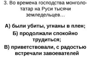 3. Во времена господства монголо-татар на Руси тысячи земледельцев… А) были у