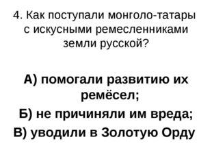 4. Как поступали монголо-татары с искусными ремесленниками земли русской? А)