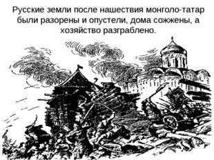 Русские земли после нашествия монголо-татар были разорены и опустели, дома со