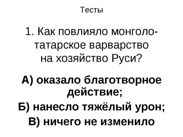 Тесты 1. Как повлияло монголо-татарское варварство на хозяйство Руси? А) оказ...