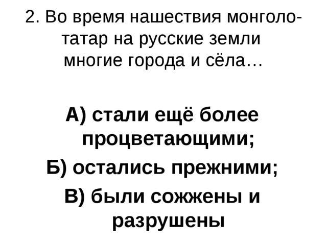 2. Во время нашествия монголо-татар на русские земли многие города и сёла… А)...