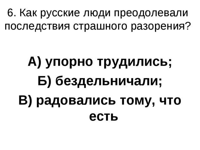 6. Как русские люди преодолевали последствия страшного разорения? А) упорно т...