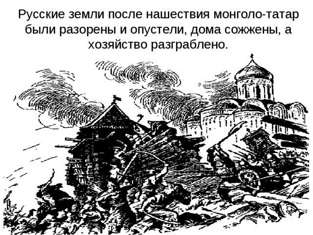Русские земли после нашествия монголо-татар были разорены и опустели, дома со...