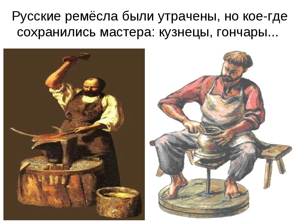 Русские ремёсла были утрачены, но кое-где сохранились мастера: кузнецы, гонча...