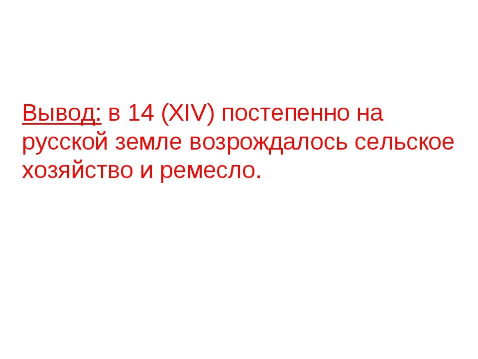 Вывод: в 14 (XIV) постепенно на русской земле возрождалось сельское хозяйств...
