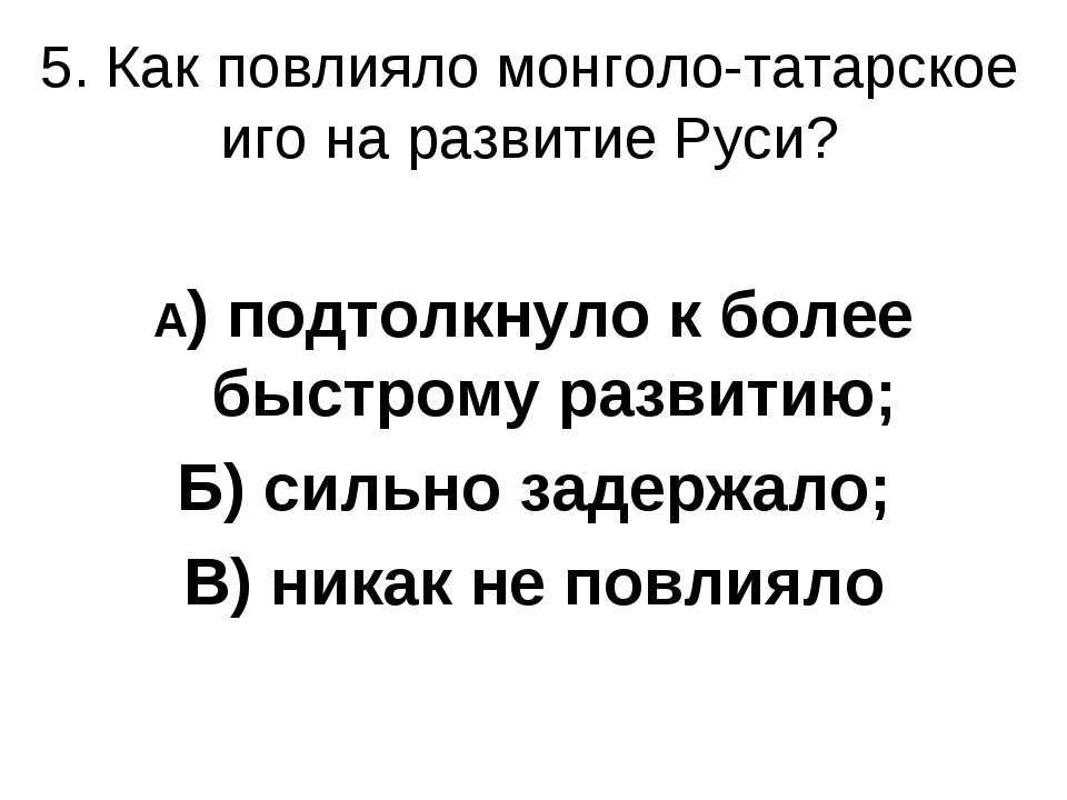 5. Как повлияло монголо-татарское иго на развитие Руси? А) подтолкнуло к боле...