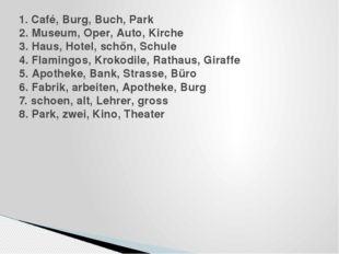 1. Café, Burg, Buch, Park 2. Museum, Oper, Auto, Kirche 3. Haus, Hotel, schőn