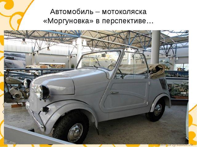 Автомобиль – мотоколяска «Моргуновка» в перспективе…